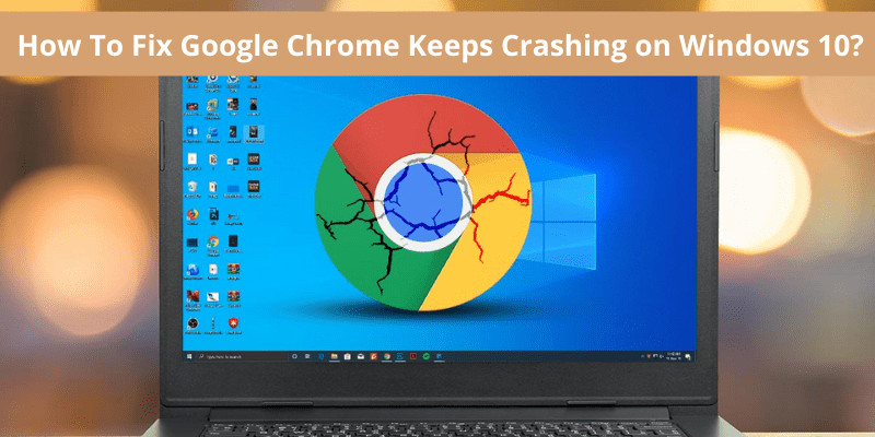 How To Fix Google Chrome Keeps Crashing on Windows 10