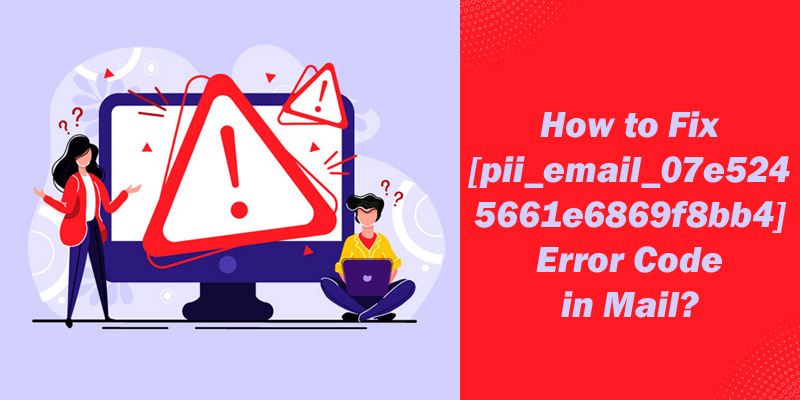 How to Fix [pii_email_07e5245661e6869f8bb4] Error Code in Mail